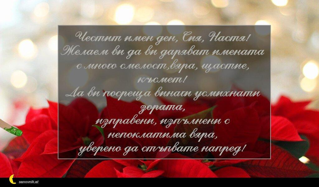 Честит имен ден, Сия, Настя! Желаем ви да ви даряват имената с много смелост,вяра, щастие, късмет! Да ви посреща винаги усмихнати зората, изправени, изпълнени с непоклатима вяра, уверено да стъпвате напред!