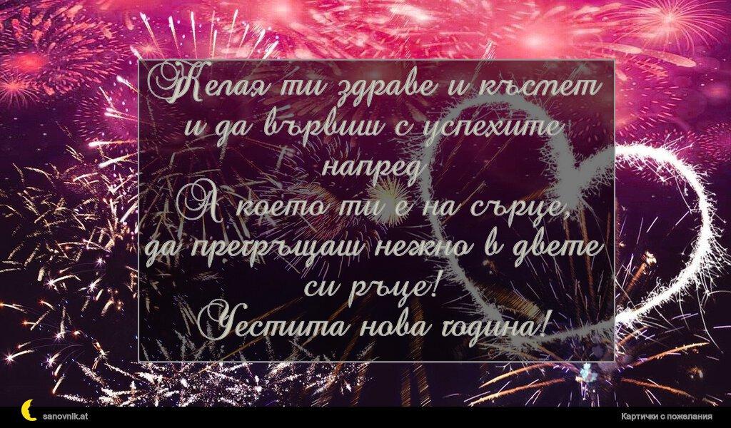 Желая ти здраве и късмет и да вървиш с успехите напред А което ти е на сърце, да прегръщаш нежно в двете си ръце! Честита нова година!