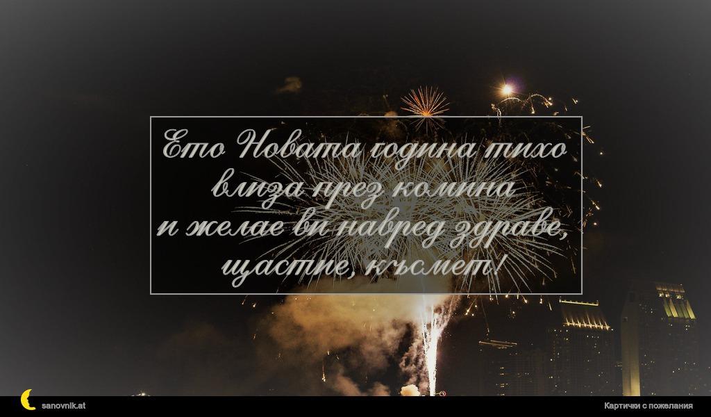 Ето Новата година тихо влиза през комина и желае ви навред здраве, щастие, късмет!