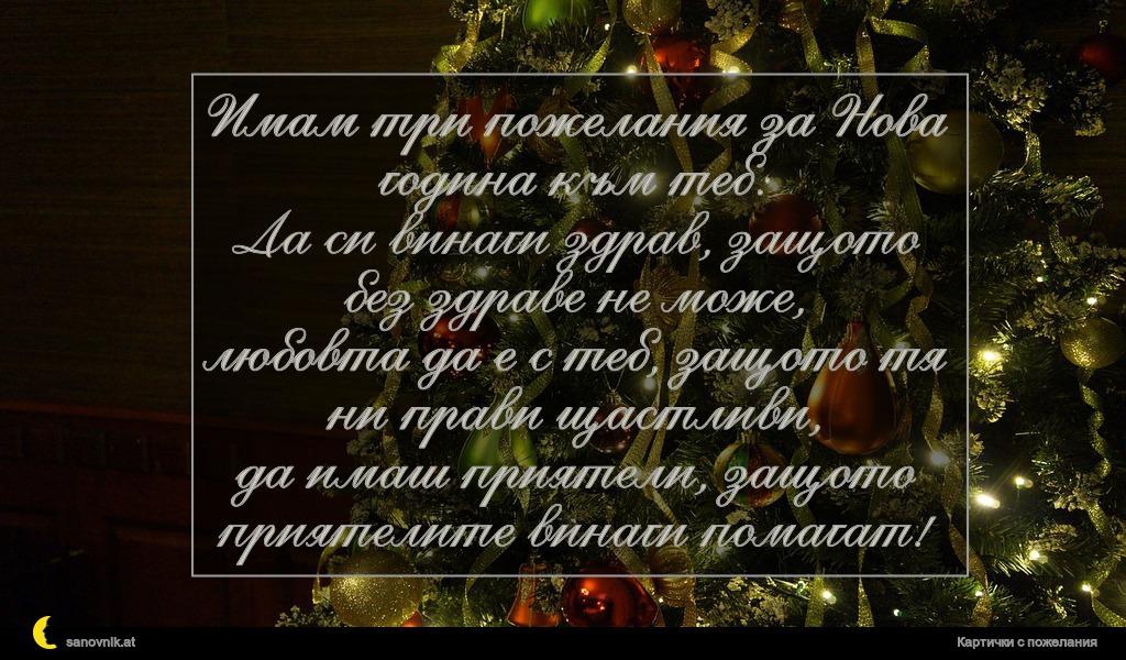 Имам три пожелания за Нова година към теб: Да си винаги здрав, защото без здраве не може, любовта да е с теб, защото тя ни прави щастливи, да имаш приятели, защото приятелите винаги помагат!