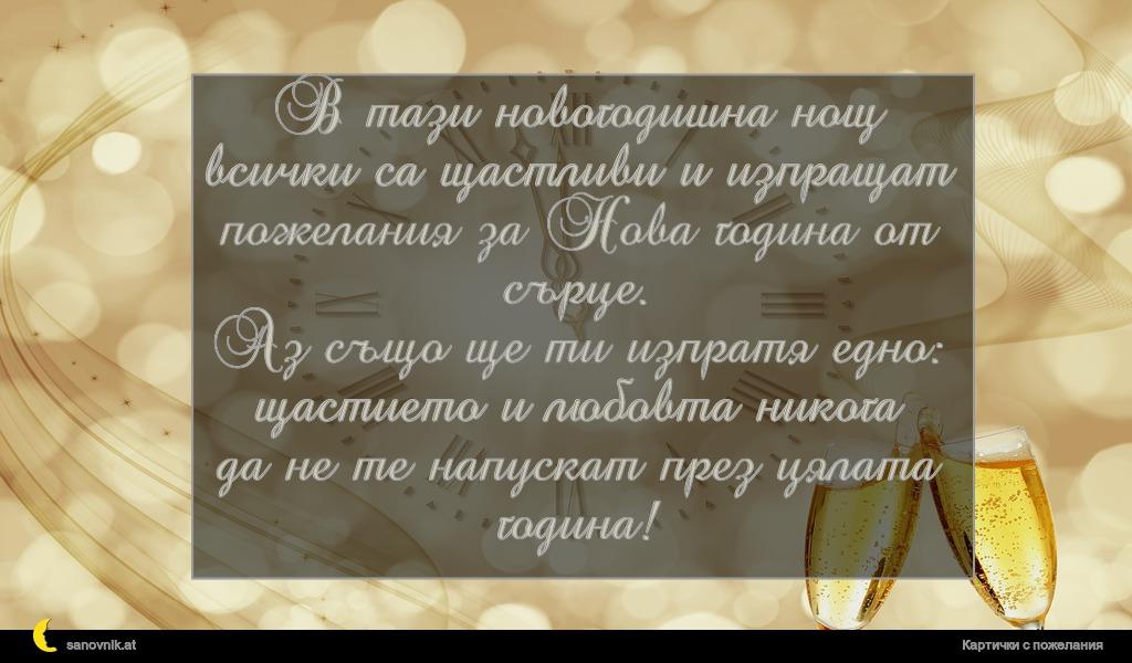 В тази новогодишна нощ всички са щастливи и изпращат пожелания за Нова година от сърце. Аз също ще ти изпратя едно: щастието и любовта никога да не те напускат през цялата година!