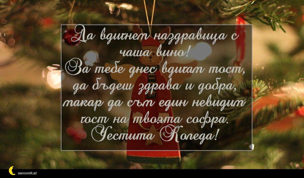 Да вдигнем наздравица с чаша вино! За тебе днес вдигам тост, да бъдеш здрава и добра, макар да съм един невидим гост на твоята софра. Честита Коледа!