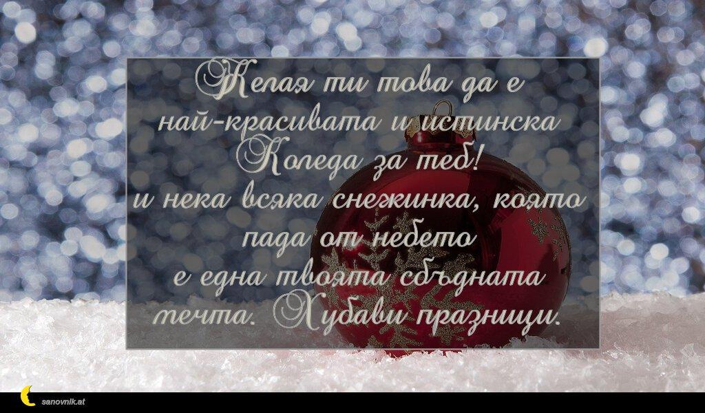 Желая ти това да е най-красивата и истинска Коледа за теб! и нека всяка снежинка, която пада от небето е една твоята сбъдната мечта. Хубави празници.