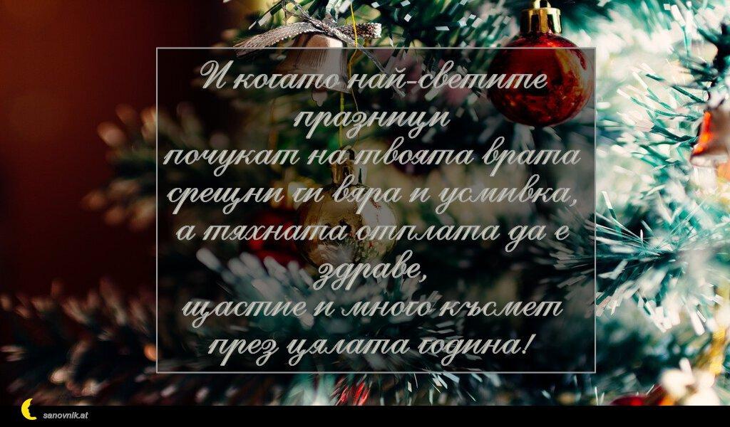 И когато най-светите празници почукат на твоята врата срещни ги вяра и усмивка, а тяхната отплата да е здраве, щастие и много късмет през цялата година!