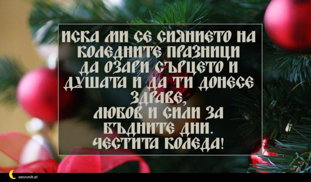 Иска ми се сиянието на коледните празници да озари сърцето и душата и да ти донесе здраве, любов и сили за бъдните дни. Честита Коледа!