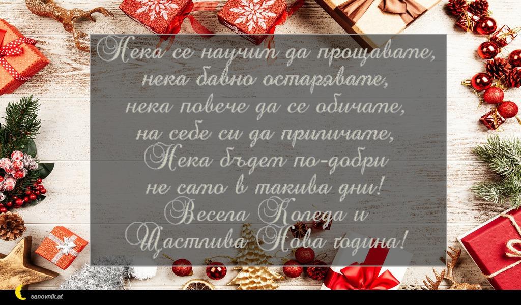 Нека се научим да прощаваме, нека бавно остаряваме, нека повече да се обичаме, на себе си да приличаме, Нека бъдем по-добри не само в такива дни! Весела Коледа и Щастлива Нова година!