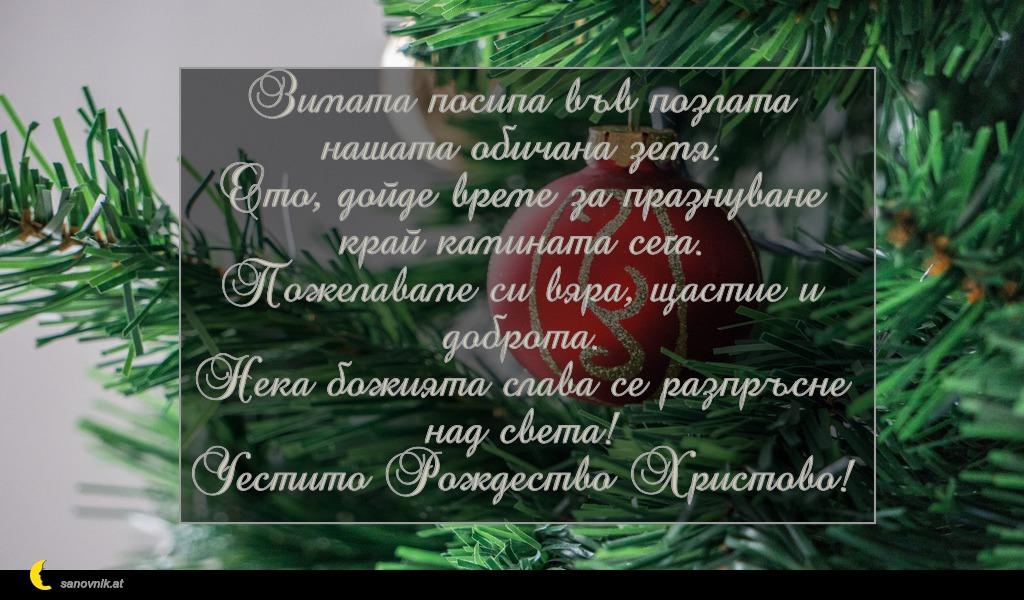 Зимата посипа във позлата нашата обичана земя. Ето, дойде време за празнуване край камината сега. Пожелаваме си вяра, щастие и доброта. Нека божията слава се разпръсне над света! Честито Рождество Христово!