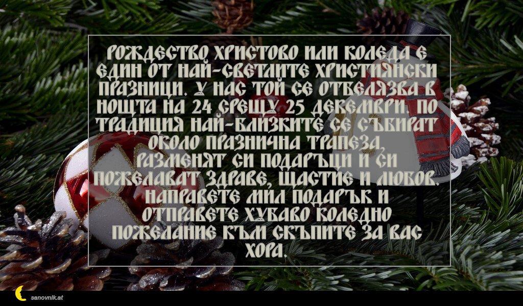 Рождество Христово или Коледа е един от най-светлите християнски празници. У нас той се отбелязва в нощта на 24 срещу 25 декември. По традиция най-близките се събират около празнична трапеза, разменят си подаръци и си пожелават здраве, щастие и любов. Направете мил подарък и отправете хубаво коледно пожелание към скъпите за вас хора.