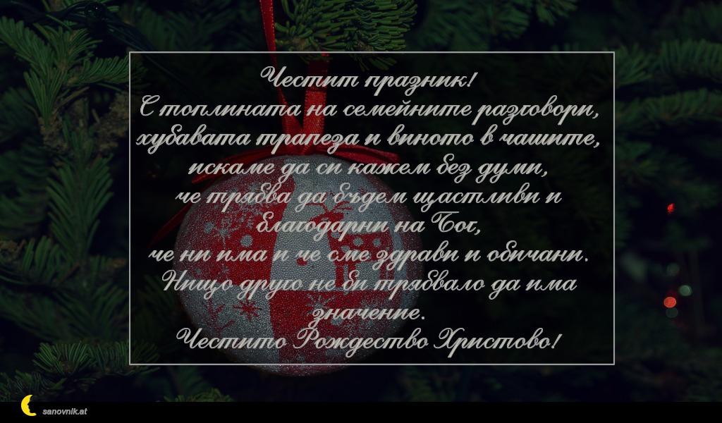 Честит празник! С топлината на семейните разговори, хубавата трапеза и виното в чашите, искаме да си кажем без думи, че трябва да бъдем щастливи и благодарни на Бог, че ни има и че сме здрави и обичани. Нищо друго не би трябвало да има значение. Честито Рождество Христово!