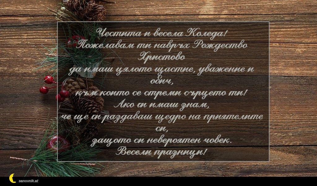 Честита и весела Коледа! Пожелавам ти навръх Рождество Христово да имаш цялото щастие, уважение и обич, към които се стреми сърцето ти! Ако ги имаш знам, че ще ги раздаваш щедро на приятелите си, защото си невероятен човек. Весели празници!