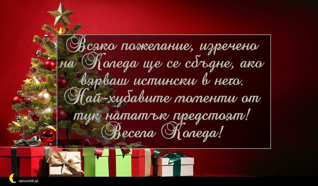 Всяко пожелание, изречено на Коледа ще се сбъдне, ако вярваш истински в него. Най-хубавите моменти от тук нататък предстоят! Весела Коледа!