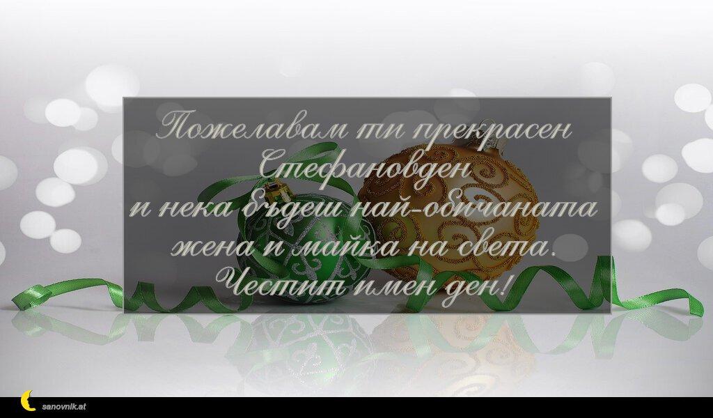 Пожелавам ти прекрасен Стефановден и нека бъдеш най-обичаната жена и майка на света. Честит имен ден!