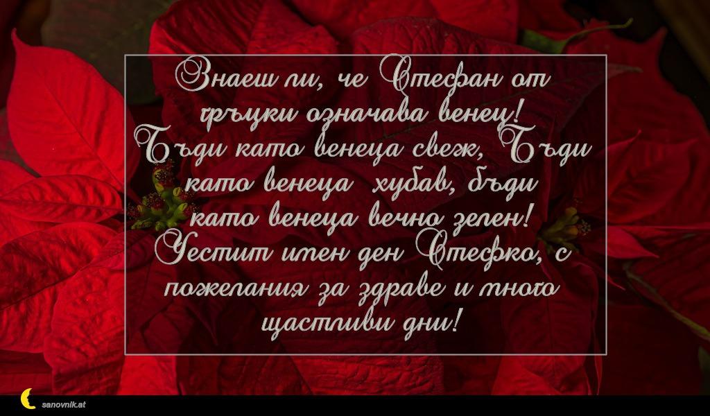 Знаеш ли, че Стефан от гръцки означава венец! Бъди като венеца свеж, Бъди като венеца хубав, бъди като венеца вечно зелен! Честит имен ден Стефко, с пожелания за здраве и много щастливи дни!