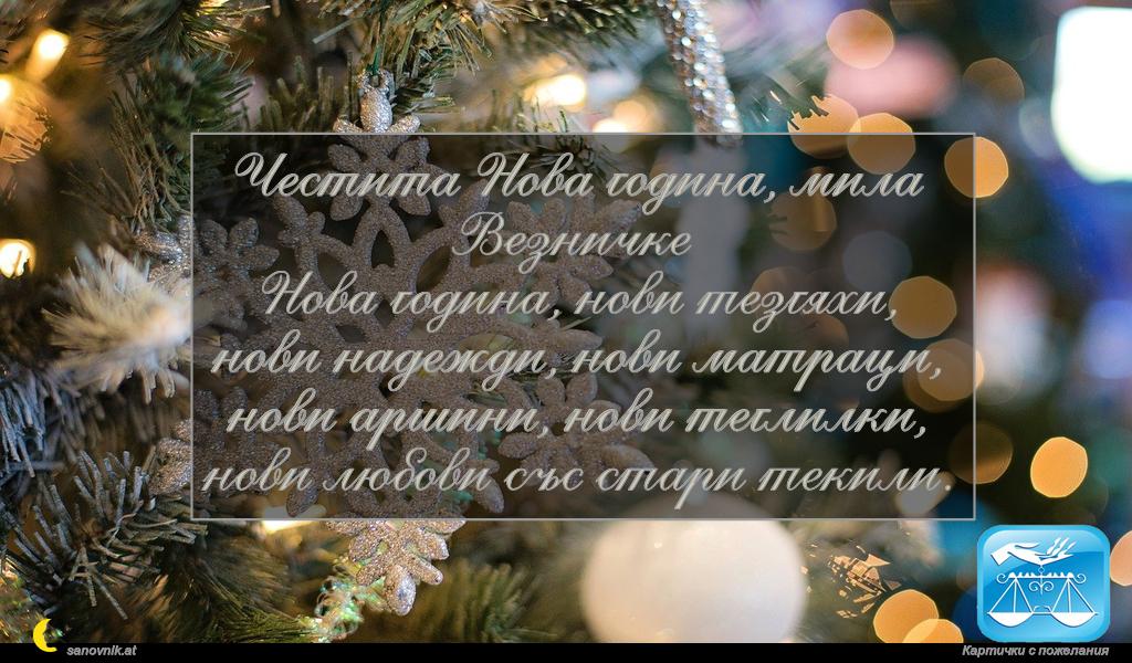 Честита Нова година, мила Везничке Нова година, нови тезгяхи, нови надежди, нови матраци, нови аршини, нови теглилки, нови любови със стари текили.