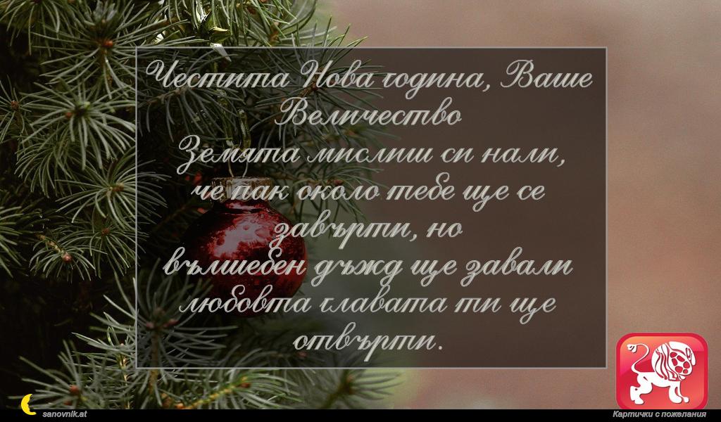 Честита Нова година, Ваше Величество Земята мислиш си нали, че пак около тебе ще се завърти, но вълшебен дъжд ще завали любовта главата ти ще отвърти.