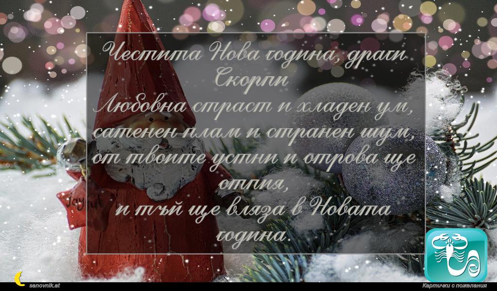 Честита Нова година, драги Скорпи Любовна страст и хладен ум, сатенен плам и странен шум, от твоите устни и отрова ще отпия, и тъй ще вляза в Новата година.
