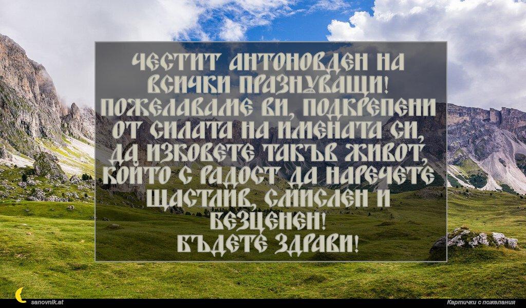 Честит Антоновден на всички празнуващи! Пожелаваме ви, подкрепени от силата на имената си, да изковете такъв живот, който с радост да наречете щастлив, смислен и безценен! Бъдете здрави!