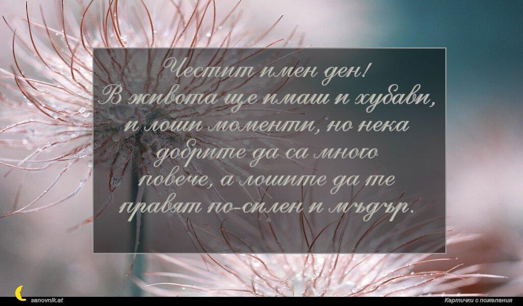 Честит имен ден! В живота ще имаш и хубави, и лоши моменти, но нека добрите да са много повече, а лошите да те правят по-силен и мъдър.