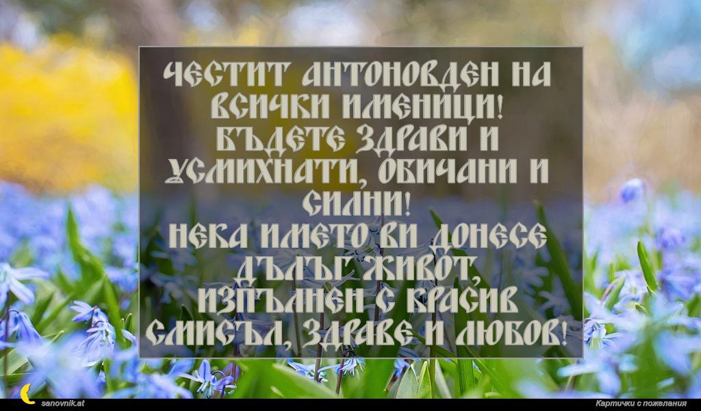 Честит Антоновден на всички именици! Бъдете здрави и усмихнати, обичани и силни! Нека името ви донесе дълъг живот, изпълнен с красив смисъл, здраве и любов!