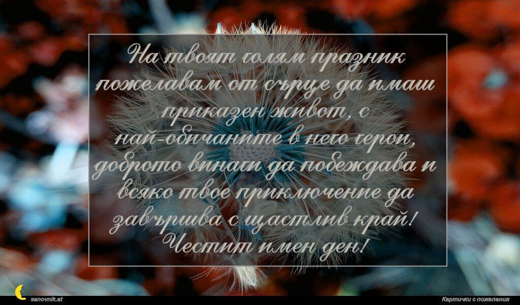 На твоят голям празник пожелавам от сърце да имаш приказен живот, с най-обичаните в него герои, доброто винаги да побеждава и всяко твое приключение да завършва с щастлив край! Честит имен ден!