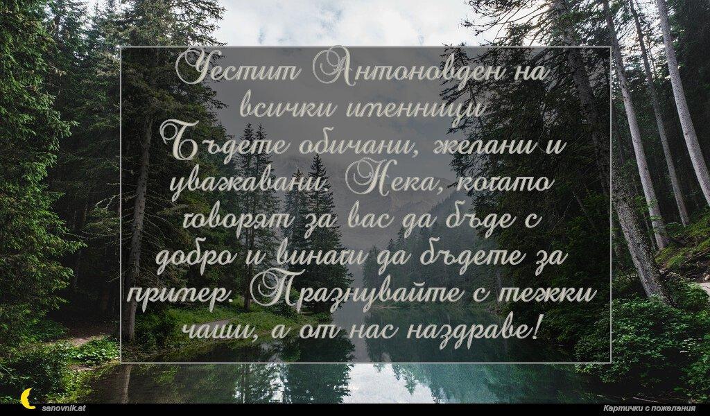 Честит Антоновден на всички именници Бъдете обичани, желани и уважавани. Нека, когато говорят за вас да бъде с добро и винаги да бъдете за пример. Празнувайте с тежки чаши, а от нас наздраве!