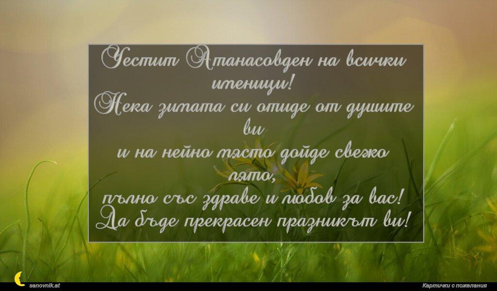 Честит Атанасовден на всички именици! Нека зимата си отиде от душите ви и на нейно място дойде свежо лято, пълно със здраве и любов за вас! Да бъде прекрасен празникът ви!