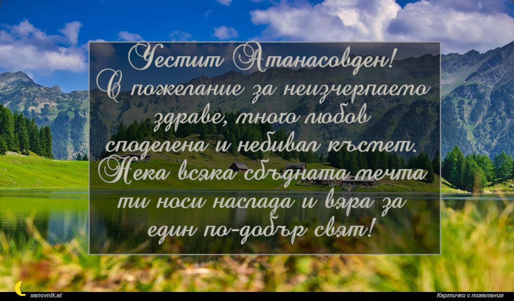 Честит Атанасовден! С пожелание за неизчерпаемо здраве, много любов споделена и небивал късмет. Нека всяка сбъдната мечта ти носи наслада и вяра за един по-добър свят!