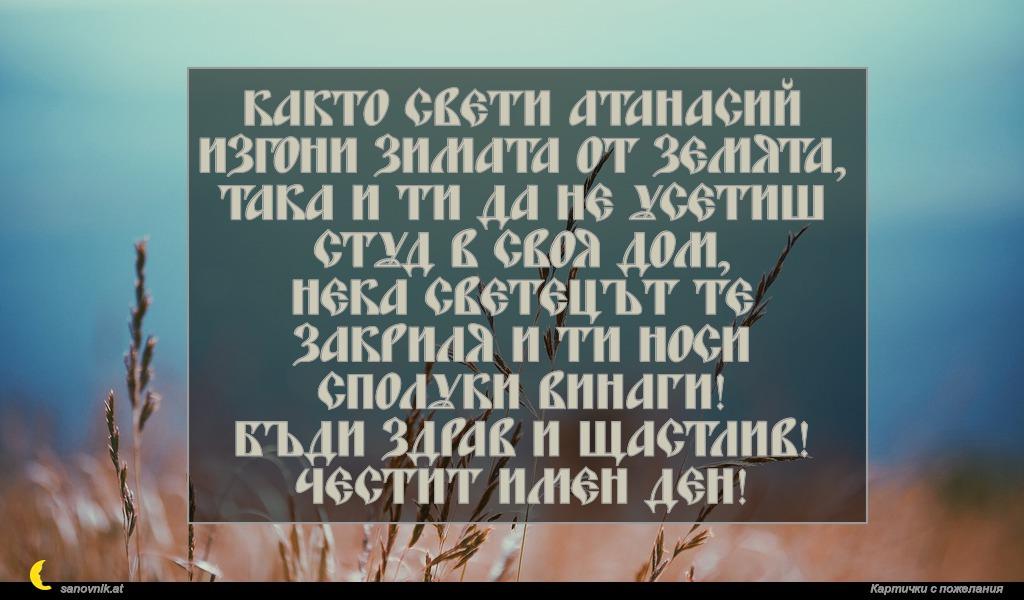 Както свети Атанасий изгони зимата от земята, така и ти да не усетиш студ в своя дом, нека светецът те закриля и ти носи сполуки винаги! Бъди здрав и щастлив! Честит имен ден!