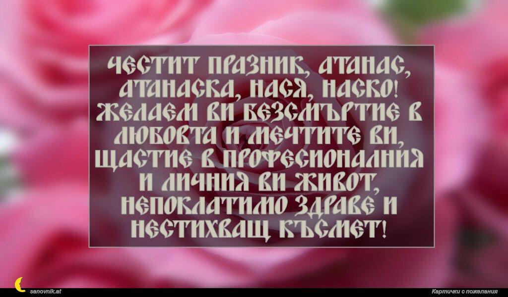 Честит празник, Атанас, Атанаска, Нася, Наско! Желаем ви безсмъртие в любовта и мечтите ви, щастие в професионалния и личния ви живот, непоклатимо здраве и нестихващ късмет!