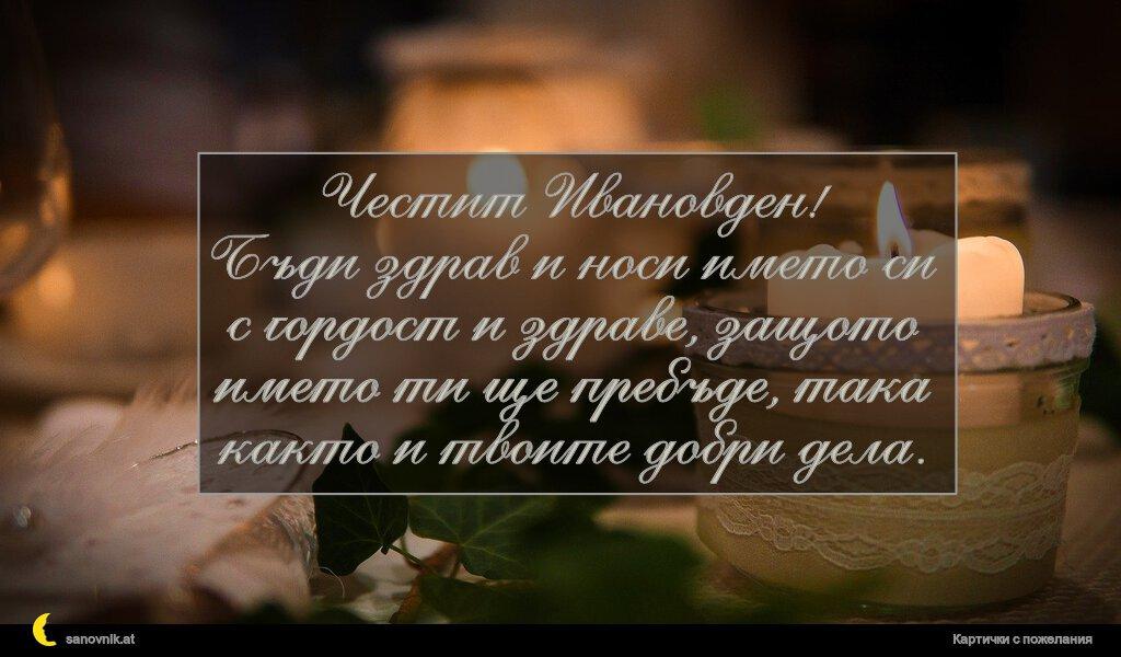 Честит Ивановден! Бъди здрав и носи името си с гордост и здраве, защото името ти ще пребъде, така както и твоите добри дела.