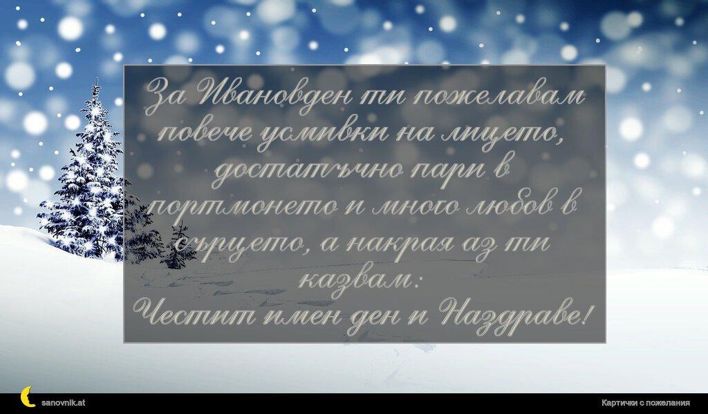 За Ивановден ти пожелавам повече усмивки на лицето, достатъчно пари в портмонето и много любов в сърцето, а накрая аз ти казвам: Честит имен ден и Наздраве!