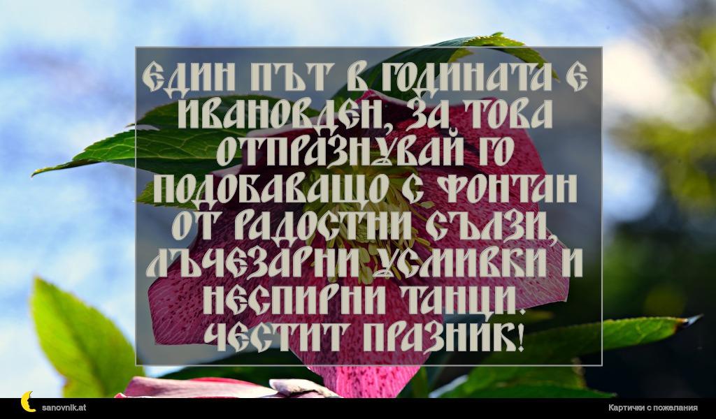 Един път в годината е Ивановден, за това отпразнувай го подобаващо с фонтан от радостни сълзи, лъчезарни усмивки и неспирни танци. Честит празник!