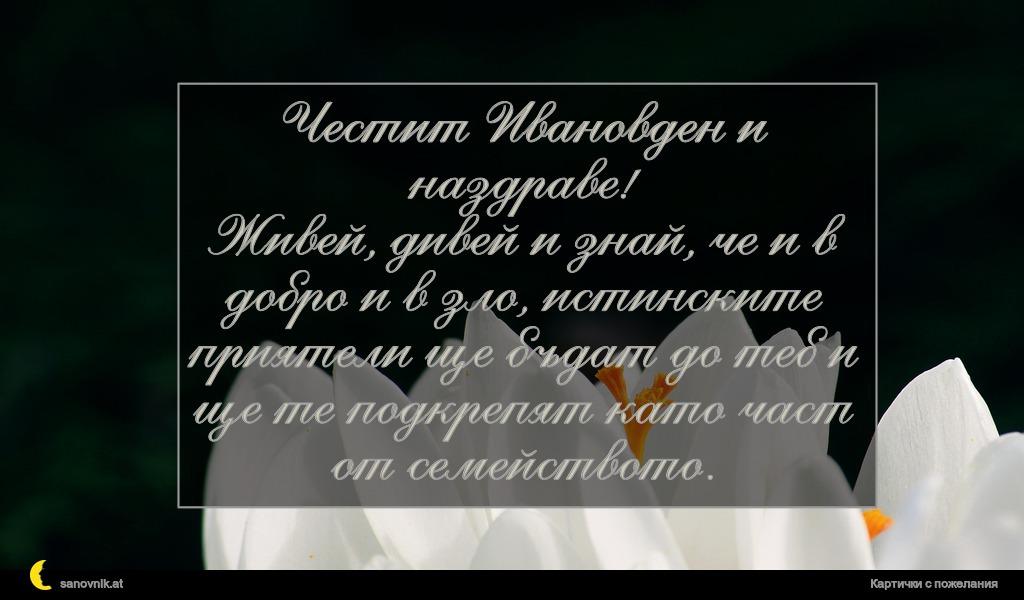 Честит Ивановден и наздраве! Живей, дивей и знай, че и в добро и в зло, истинските приятели ще бъдат до теб и ще те подкрепят като част от семейството.