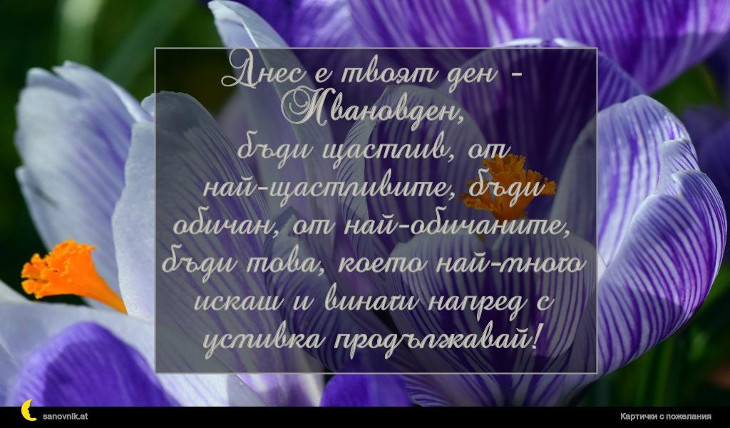 Днес е твоят ден - Ивановден, бъди щастлив, от най-щастливите, бъди обичан, от най-обичаните, бъди това, което най-много искаш и винаги напред с усмивка продължавай!