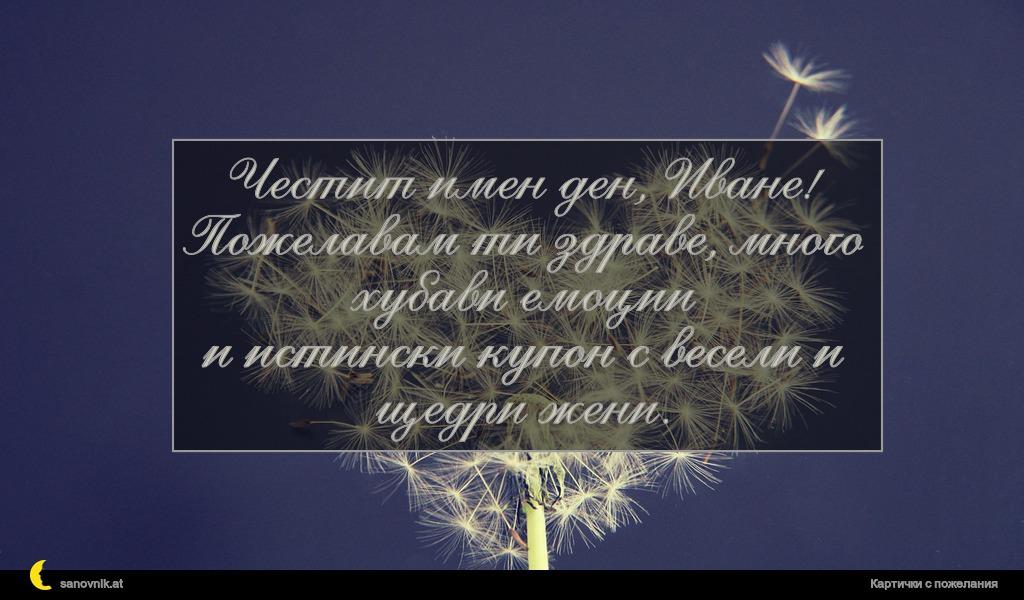 Честит имен ден, Иване! Пожелавам ти здраве, много хубави емоции и истински купон с весели и щедри жени.