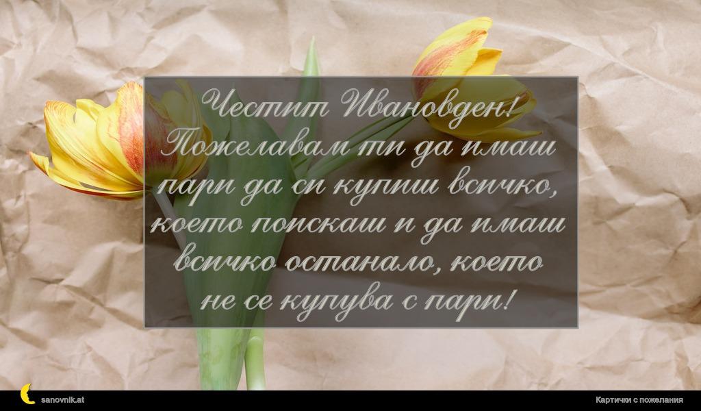 Честит Ивановден! Пожелавам ти да имаш пари да си купиш всичко, което поискаш и да имаш всичко останало, което не се купува с пари!