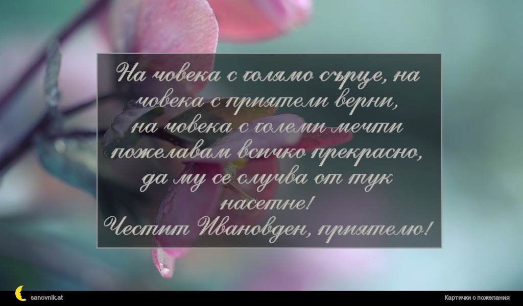 На човека с голямо сърце, на човека с приятели верни, на човека с големи мечти пожелавам всичко прекрасно, да му се случва от тук насетне! Честит Ивановден, приятелю!