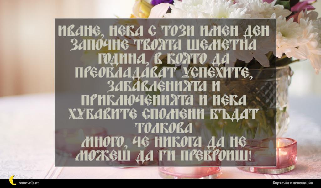 Иване, нека с този имен ден започне твоята шеметна година, в която да преобладават успехите, забавленията и приключенията и нека хубавите спомени бъдат толкова много, че никога да не можеш да ги преброиш!