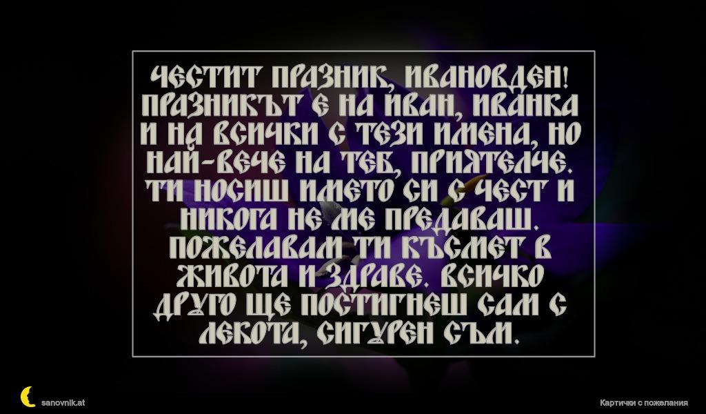 Честит празник, Ивановден! Празникът е на Иван, Иванка и на всички с тези имена, но най-вече на теб, приятелче. Ти носиш името си с чест и никога не ме предаваш. Пожелавам ти късмет в живота и здраве. Всичко друго ще постигнеш сам с лекота, сигурен съм.