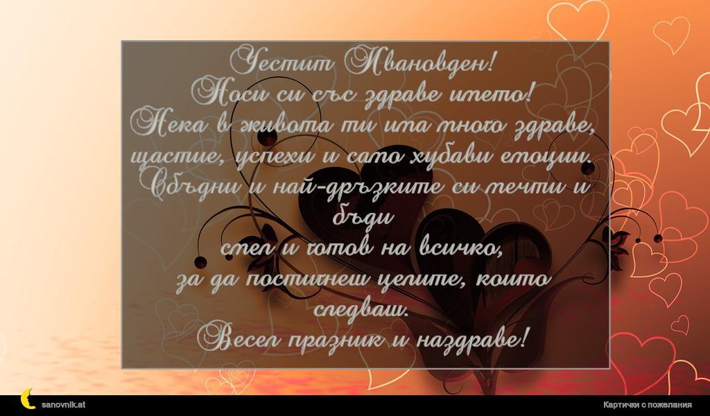 Честит Ивановден! Носи си със здраве името! Нека в живота ти има много здраве, щастие, успехи и само хубави емоции. Сбъдни и най-дръзките си мечти и бъди смел и готов на всичко, за да постигнеш целите, които следваш. Весел празник и наздраве!