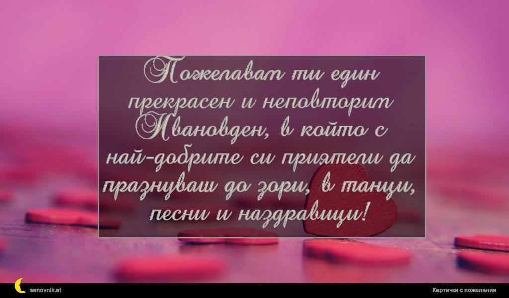 Пожелавам ти един прекрасен и неповторим Ивановден, в който с най-добрите си приятели да празнуваш до зори, в танци, песни и наздравици!