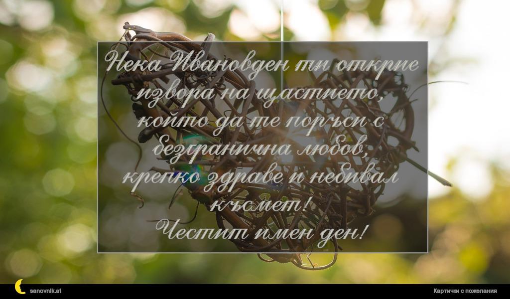 Нека Ивановден ти открие извора на щастието, който да те поръси с безгранична любов, крепко здраве и небивал късмет! Честит имен ден!