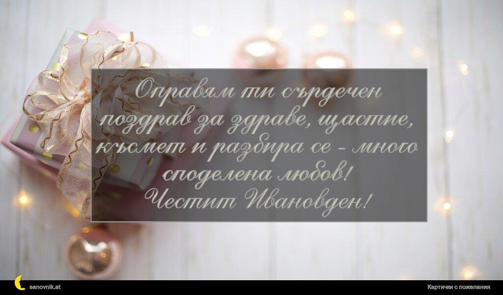Оправям ти сърдечен поздрав за здраве, щастие, късмет и разбира се - много споделена любов! Честит Ивановден!