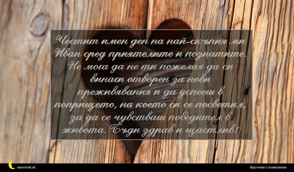 Честит имен ден на най-скъпия ми Иван сред приятелите и познатите. Не мога да не ти пожелая да си винаги отворен за нови преживявания и да успееш в попрището, на което си се посветил, за да се чувстваш победител в живота. Бъди здрав и щастлив!