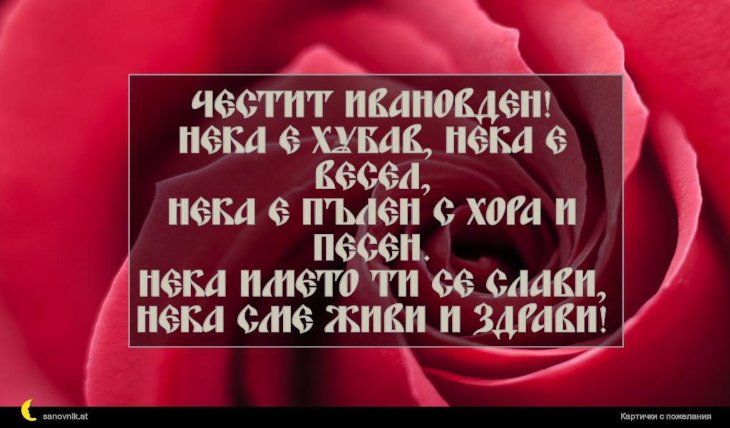 Честит Ивановден! Нека е хубав, нека е весел, нека е пълен с хора и песен. Нека името ти се слави, нека сме живи и здрави!