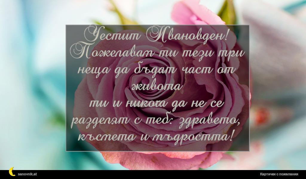 Честит Ивановден! Пожелавам ти тези три неща да бъдат част от живота ти и никога да не се разделят с теб: здравето, късмета и мъдростта!