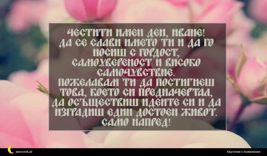 Честити имен ден, Иване! Да се слави името ти и да го носиш с гордост, самоувереност и високо самочувствие. Пожелавам ти да постигнеш това, което си предначертал, да осъществиш идеите си и да изградиш един достоен живот. Само напред!