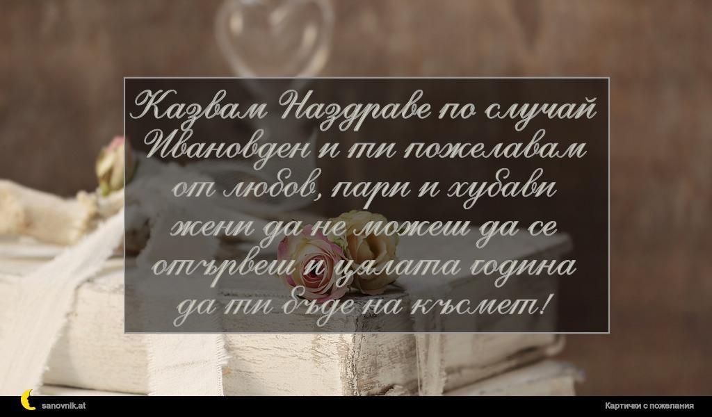 Казвам Наздраве по случай Ивановден и ти пожелавам от любов, пари и хубави жени да не можеш да се отървеш и цялата година да ти бъде на късмет!