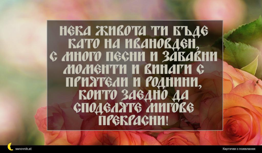 Нека живота ти бъде като на Ивановден, с много песни и забавни моменти и винаги с приятели и роднини, които заедно да споделяте мигове прекрасни!