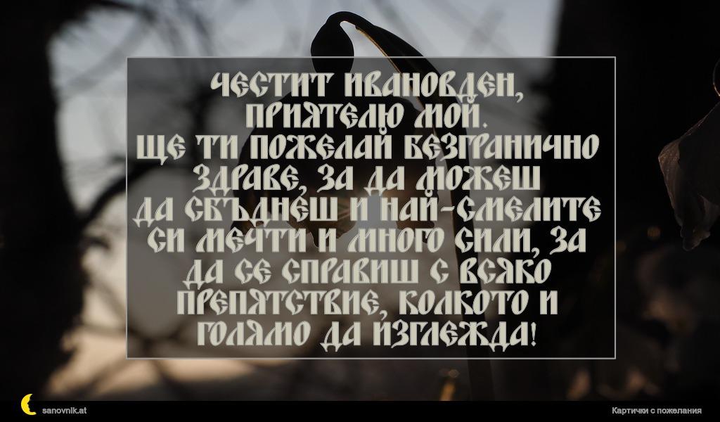 Честит Ивановден, приятелю мой. Ще ти пожелай безгранично здраве, за да можеш да сбъднеш и най-смелите си мечти и много сили, за да се справиш с всяко препятствие, колкото и голямо да изглежда!